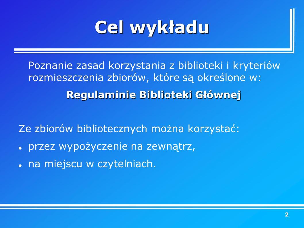 Cel wykładu Poznanie zasad korzystania z biblioteki i kryteriów rozmieszczenia zbiorów, które są określone w: Regulaminie Biblioteki Głównej Ze zbiorów bibliotecznych można korzystać: przez wypożyczenie na zewnątrz, na miejscu w czytelniach.