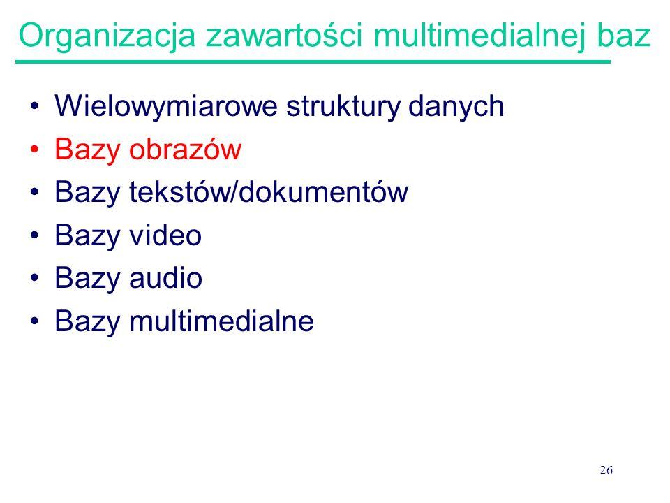 26 Organizacja zawartości multimedialnej baz Wielowymiarowe struktury danych Bazy obrazów Bazy tekstów/dokumentów Bazy video Bazy audio Bazy multimedi