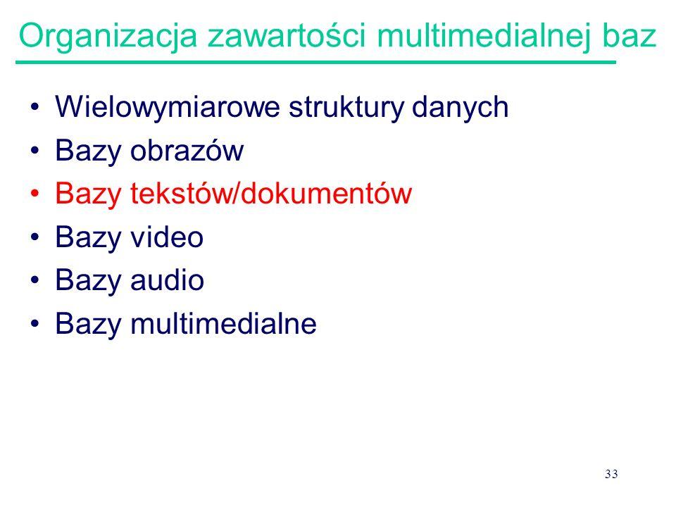 33 Organizacja zawartości multimedialnej baz Wielowymiarowe struktury danych Bazy obrazów Bazy tekstów/dokumentów Bazy video Bazy audio Bazy multimedi