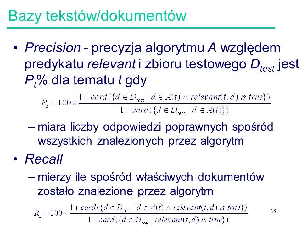 35 Bazy tekstów/dokumentów Precision - precyzja algorytmu A względem predykatu relevant i zbioru testowego D test jest P t % dla tematu t gdy –miara l