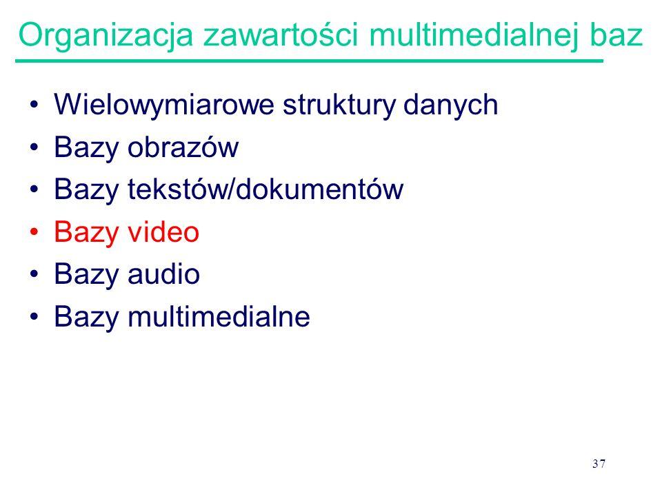 37 Organizacja zawartości multimedialnej baz Wielowymiarowe struktury danych Bazy obrazów Bazy tekstów/dokumentów Bazy video Bazy audio Bazy multimedi