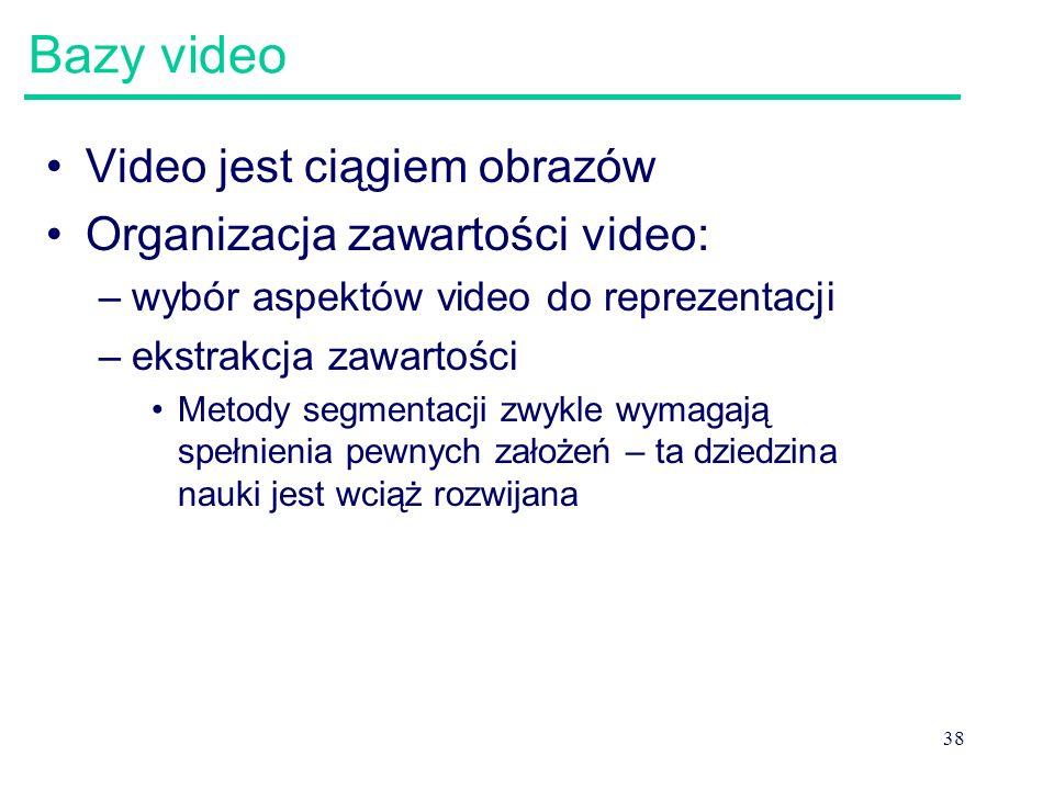 38 Bazy video Video jest ciągiem obrazów Organizacja zawartości video: –wybór aspektów video do reprezentacji –ekstrakcja zawartości Metody segmentacj