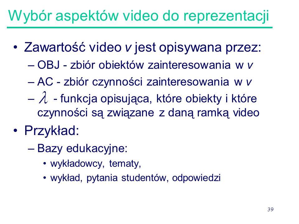 39 Wybór aspektów video do reprezentacji Zawartość video v jest opisywana przez: –OBJ - zbiór obiektów zainteresowania w v –AC - zbiór czynności zaint