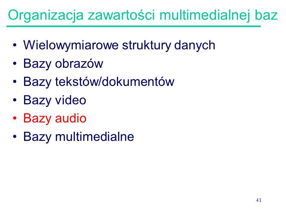 41 Organizacja zawartości multimedialnej baz Wielowymiarowe struktury danych Bazy obrazów Bazy tekstów/dokumentów Bazy video Bazy audio Bazy multimedi