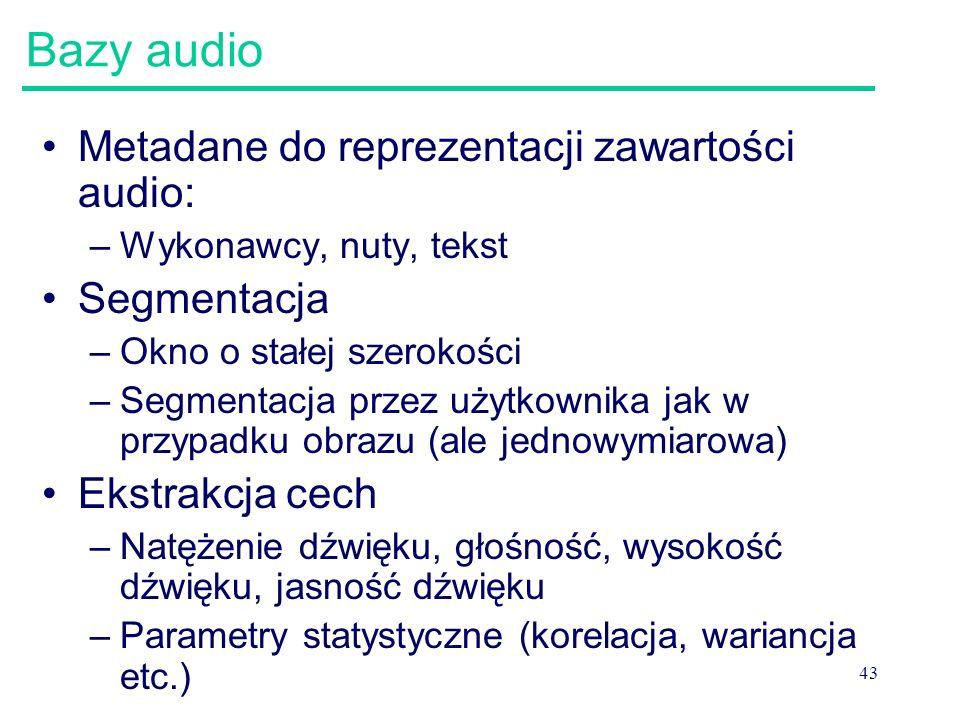 43 Bazy audio Metadane do reprezentacji zawartości audio: –Wykonawcy, nuty, tekst Segmentacja –Okno o stałej szerokości –Segmentacja przez użytkownika