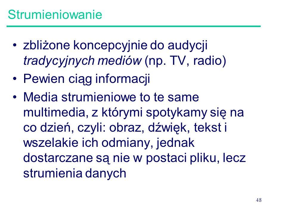 48 Strumieniowanie zbliżone koncepcyjnie do audycji tradycyjnych mediów (np. TV, radio) Pewien ciąg informacji Media strumieniowe to te same multimedi