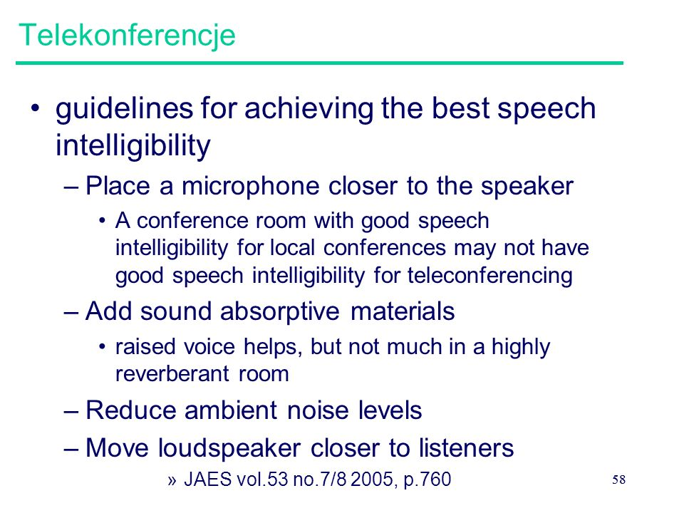 58 Telekonferencje guidelines for achieving the best speech intelligibility –Place a microphone closer to the speaker A conference room with good speech intelligibility for local conferences may not have good speech intelligibility for teleconferencing –Add sound absorptive materials raised voice helps, but not much in a highly reverberant room –Reduce ambient noise levels –Move loudspeaker closer to listeners »JAES vol.53 no.7/8 2005, p.760