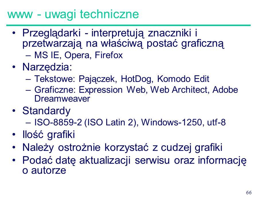 66 www - uwagi techniczne Przeglądarki - interpretują znaczniki i przetwarzają na właściwą postać graficzną –MS IE, Opera, Firefox Narzędzia: –Tekstow