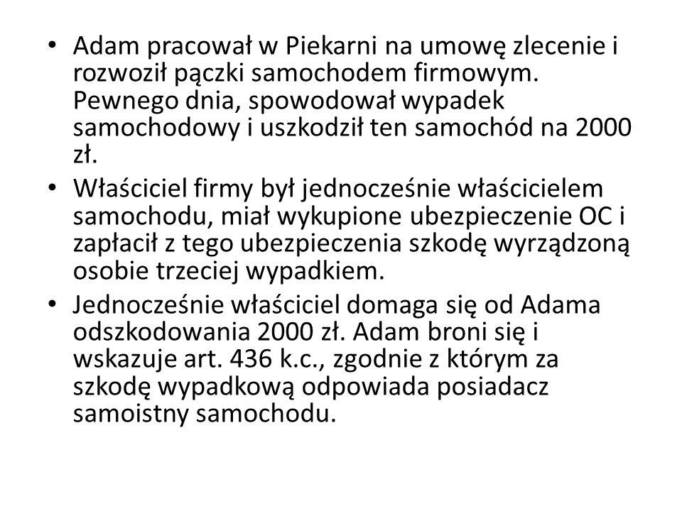 Adam pracował w Piekarni na umowę zlecenie i rozwoził pączki samochodem firmowym. Pewnego dnia, spowodował wypadek samochodowy i uszkodził ten samochó