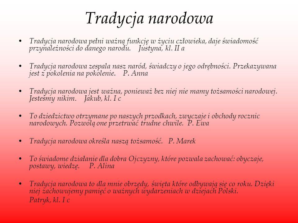 Tradycja narodowa Tradycja narodowa pełni ważną funkcję w życiu człowieka, daje świadomość przynależności do danego narodu. Justyna, kl. II a Tradycja