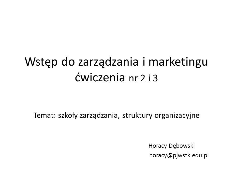 Wstęp do zarządzania i marketingu ćwiczenia nr 2 i 3 Temat: szkoły zarządzania, struktury organizacyjne Horacy Dębowski horacy@pjwstk.edu.pl