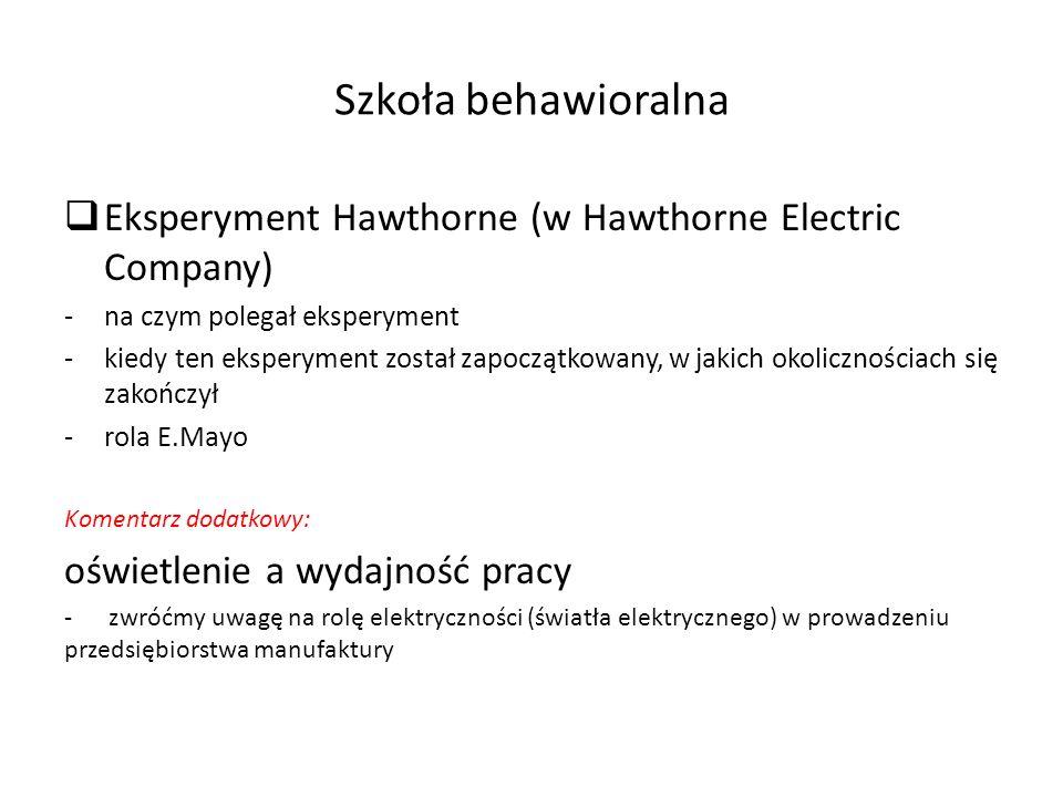  Eksperyment Hawthorne (w Hawthorne Electric Company) -na czym polegał eksperyment -kiedy ten eksperyment został zapoczątkowany, w jakich okolicznościach się zakończył -rola E.Mayo Komentarz dodatkowy: oświetlenie a wydajność pracy - zwróćmy uwagę na rolę elektryczności (światła elektrycznego) w prowadzeniu przedsiębiorstwa manufaktury Szkoła behawioralna