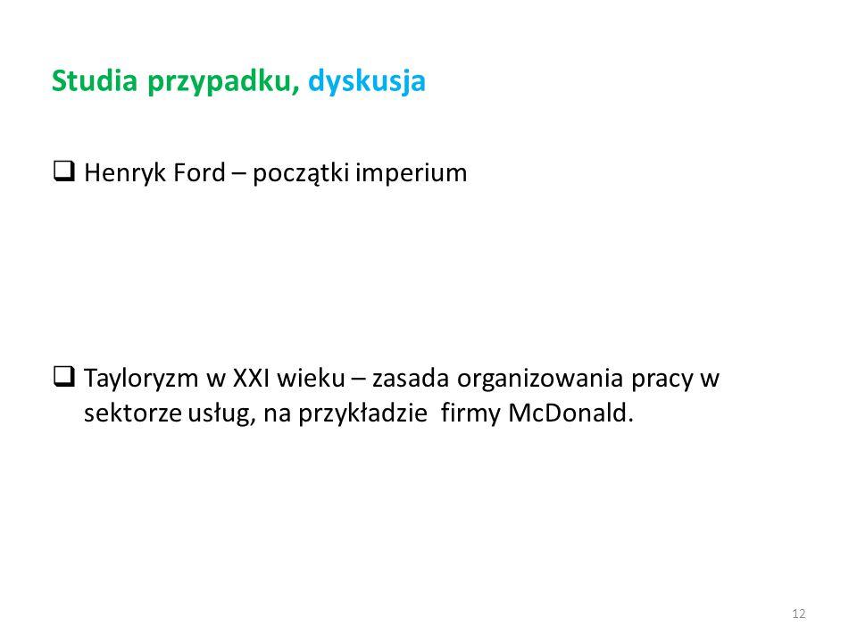 12 Studia przypadku, dyskusja  Henryk Ford – początki imperium  Tayloryzm w XXI wieku – zasada organizowania pracy w sektorze usług, na przykładzie firmy McDonald.