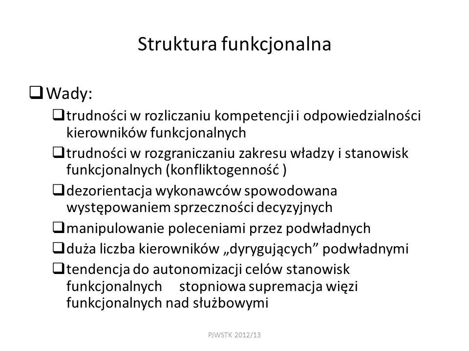 """PJWSTK 2012/13 Struktura funkcjonalna  Wady:  trudności w rozliczaniu kompetencji i odpowiedzialności kierowników funkcjonalnych  trudności w rozgraniczaniu zakresu władzy i stanowisk funkcjonalnych (konfliktogenność )  dezorientacja wykonawców spowodowana występowaniem sprzeczności decyzyjnych  manipulowanie poleceniami przez podwładnych  duża liczba kierowników """"dyrygujących podwładnymi  tendencja do autonomizacji celów stanowisk funkcjonalnych stopniowa supremacja więzi funkcjonalnych nad służbowymi"""