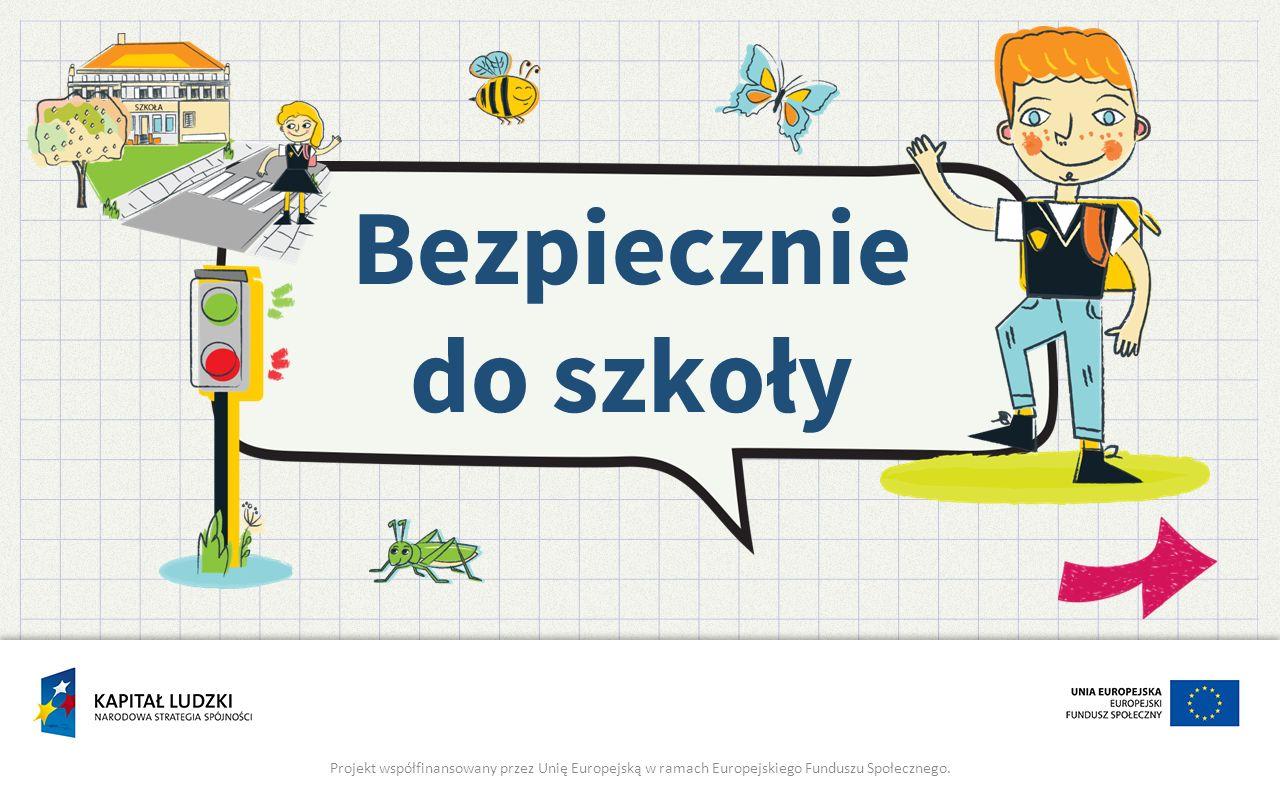 Bezpiecznie do szkoły Projekt współfinansowany przez Unię Europejską w ramach Europejskiego Funduszu Społecznego.