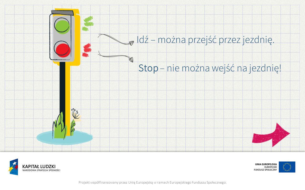 Stop – nie można wejść na jezdnię! Projekt współfinansowany przez Unię Europejską w ramach Europejskiego Funduszu Społecznego. Idź – można przejść prz