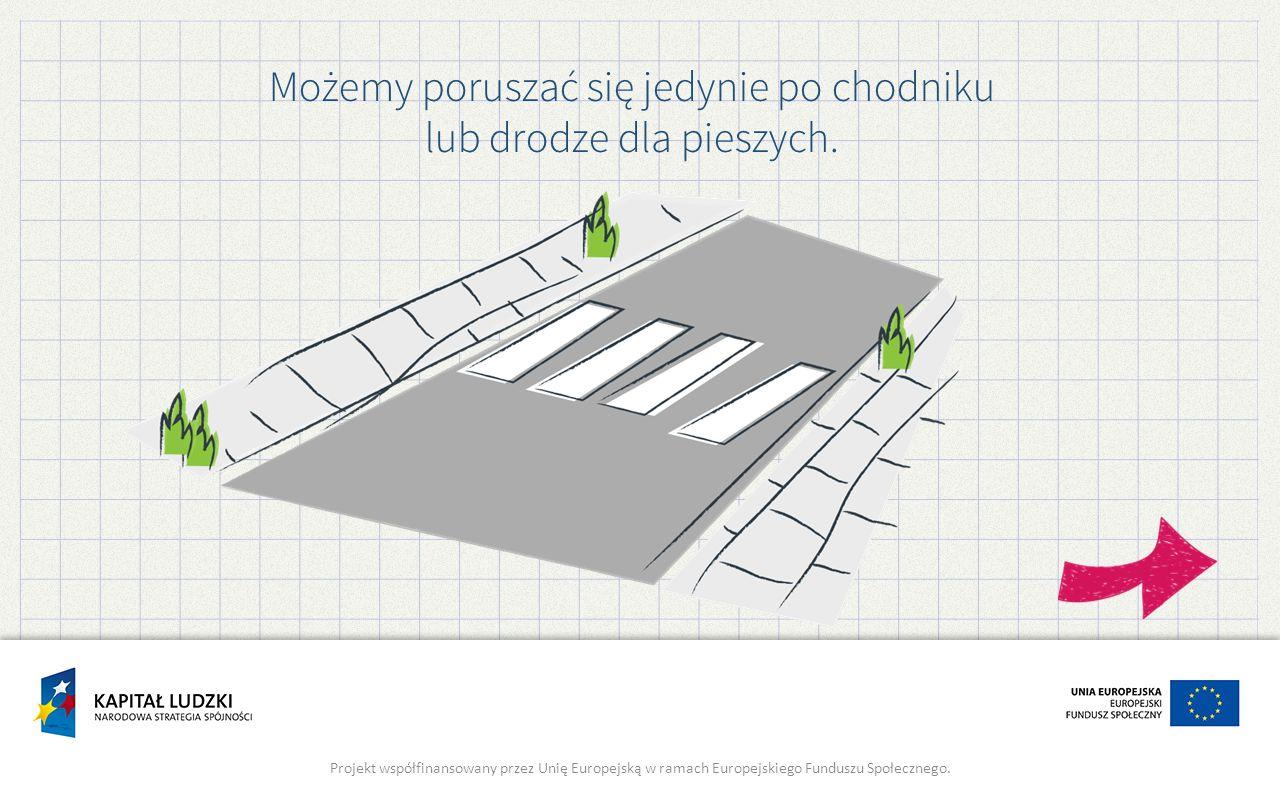 Możemy poruszać się jedynie po chodniku lub drodze dla pieszych. Projekt współfinansowany przez Unię Europejską w ramach Europejskiego Funduszu Społec