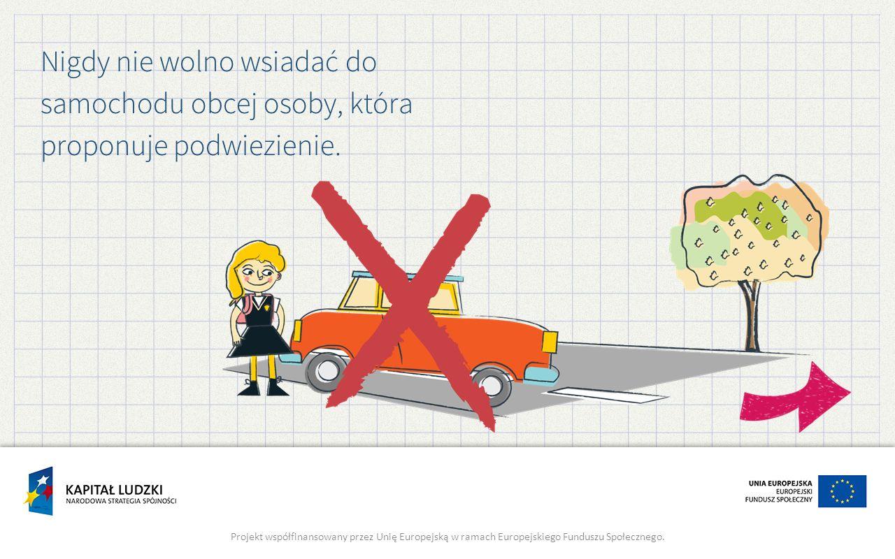 Nigdy nie wolno wsiadać do samochodu obcej osoby, która proponuje podwiezienie. Projekt współfinansowany przez Unię Europejską w ramach Europejskiego