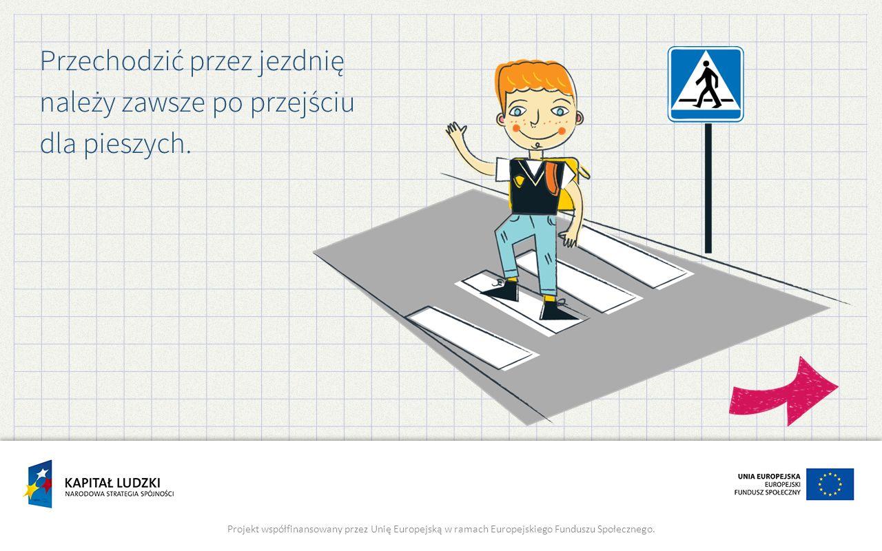 Przechodzić przez jezdnię należy zawsze po przejściu dla pieszych. Projekt współfinansowany przez Unię Europejską w ramach Europejskiego Funduszu Społ