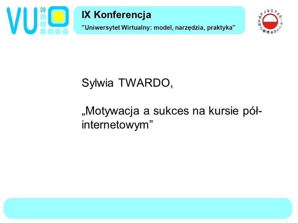 """IX Konferencja Uniwersytet Wirtualny: model, narzędzia, praktyka Sylwia TWARDO, """"Motywacja a sukces na kursie pół- internetowym"""