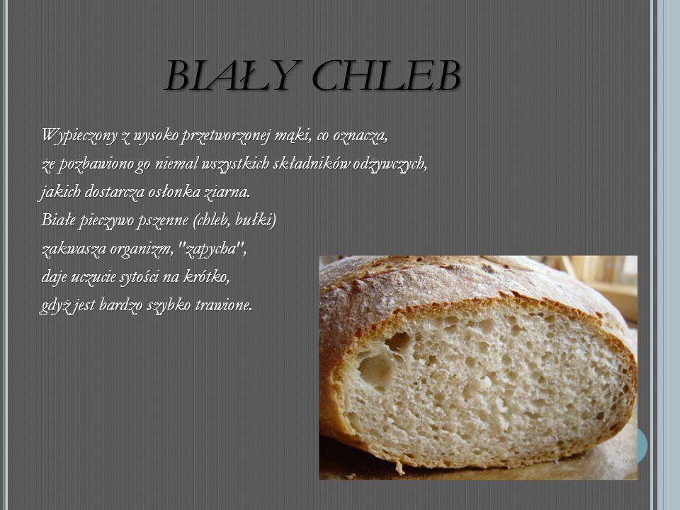 BIAŁY CHLEB Wypieczony z wysoko przetworzonej mąki, co oznacza, że pozbawiono go niemal wszystkich składników odżywczych, jakich dostarcza osłonka ziarna.