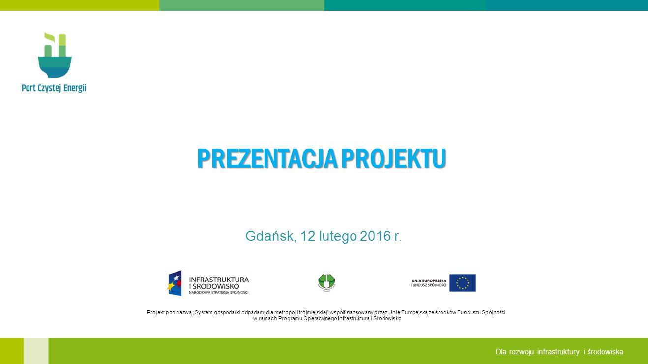 """Projekt pod nazwą """"System gospodarki odpadami dla metropolii trójmiejskiej współfinansowany przez Unię Europejską ze środków Funduszu Spójności w ramach Programu Operacyjnego Infrastruktura i Środowisko Dla rozwoju infrastruktury i środowiska PREZENTACJA PROJEKTU Gdańsk, 12 lutego 2016 r."""