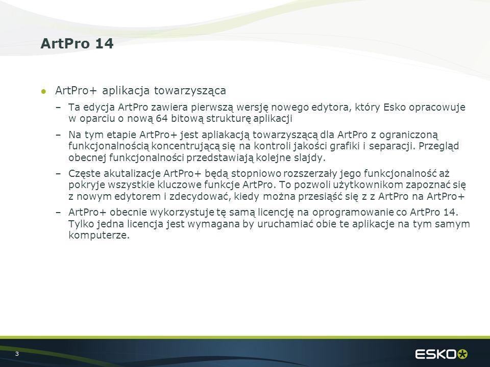 3 ArtPro 14 ●ArtPro+ aplikacja towarzysząca –Ta edycja ArtPro zawiera pierwszą wersję nowego edytora, który Esko opracowuje w oparciu o nową 64 bitową strukturę aplikacji –Na tym etapie ArtPro+ jest apliakacją towarzyszącą dla ArtPro z ograniczoną funkcjonalnością koncentrującą się na kontroli jakości grafiki i separacji.