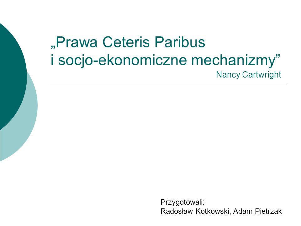 """""""Prawa Ceteris Paribus i socjo-ekonomiczne mechanizmy Przygotowali: Radosław Kotkowski, Adam Pietrzak Nancy Cartwright"""