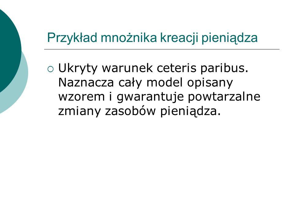 Przykład mnożnika kreacji pieniądza  Ukryty warunek ceteris paribus.