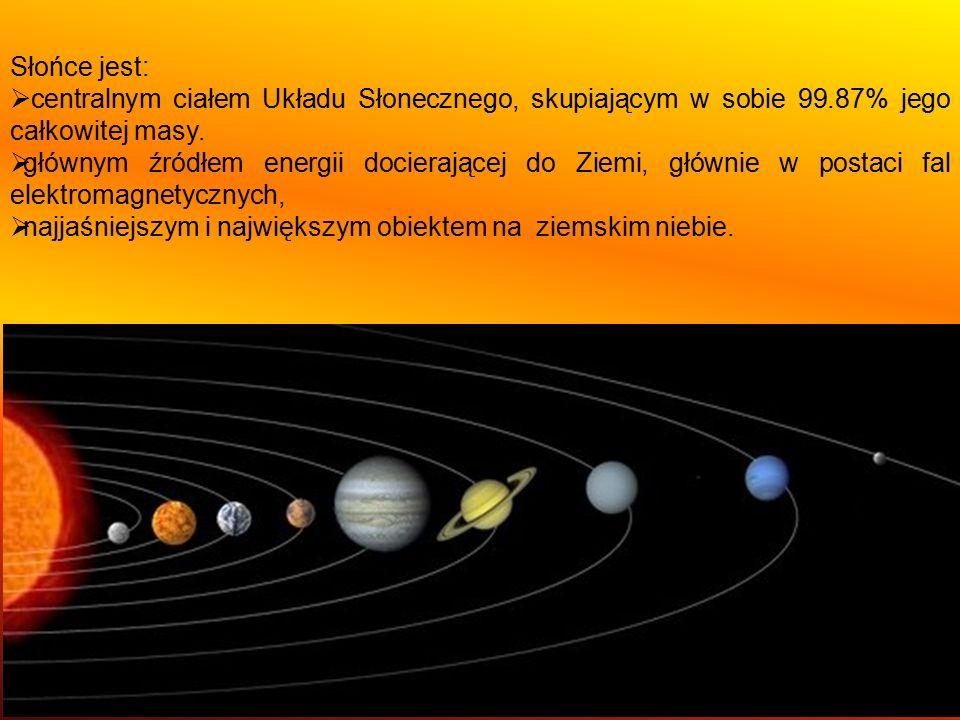 Słońce jest:  centralnym ciałem Układu Słonecznego, skupiającym w sobie 99.87% jego całkowitej masy.  głównym źródłem energii docierającej do Ziemi,