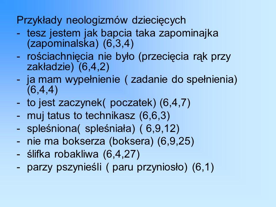Przykłady neologizmów dziecięcych -tesz jestem jak bapcia taka zapominajka (zapominalska) (6,3,4) -rościachnięcia nie było (przecięcia rąk przy zakładzie) (6,4,2) -ja mam wypełnienie ( zadanie do spełnienia) (6,4,4) -to jest zaczynek( poczatek) (6,4,7) -muj tatus to technikasz (6,6,3) -spleśniona( spleśniała) ( 6,9,12) -nie ma bokserza (boksera) (6,9,25) -ślifka robakliwa (6,4,27) -parzy pszynieśli ( paru przyniosło) (6,1)