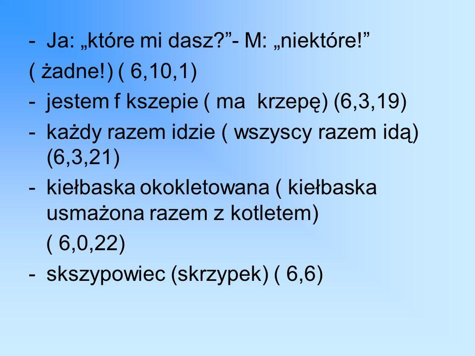 """-Ja: """"które mi dasz - M: """"niektóre! ( żadne!) ( 6,10,1) -jestem f kszepie ( ma krzepę) (6,3,19) -każdy razem idzie ( wszyscy razem idą) (6,3,21) -kiełbaska okokletowana ( kiełbaska usmażona razem z kotletem) ( 6,0,22) -skszypowiec (skrzypek) ( 6,6)"""