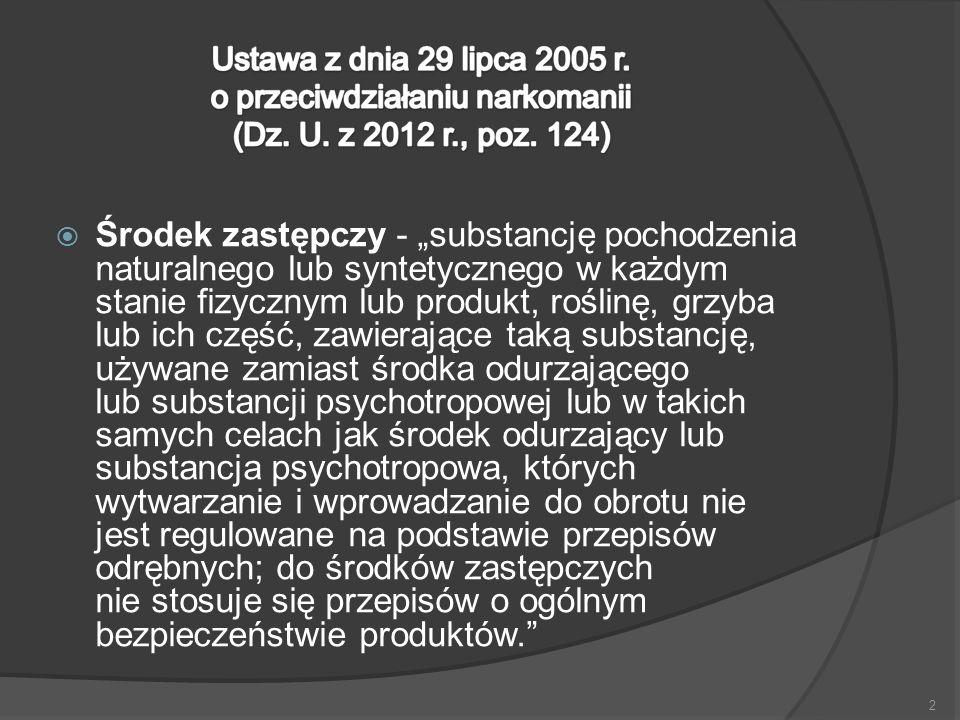 """ Środek zastępczy - """"substancję pochodzenia naturalnego lub syntetycznego w każdym stanie fizycznym lub produkt, roślinę, grzyba lub ich część, zawierające taką substancję, używane zamiast środka odurzającego lub substancji psychotropowej lub w takich samych celach jak środek odurzający lub substancja psychotropowa, których wytwarzanie i wprowadzanie do obrotu nie jest regulowane na podstawie przepisów odrębnych; do środków zastępczych nie stosuje się przepisów o ogólnym bezpieczeństwie produktów. 2"""