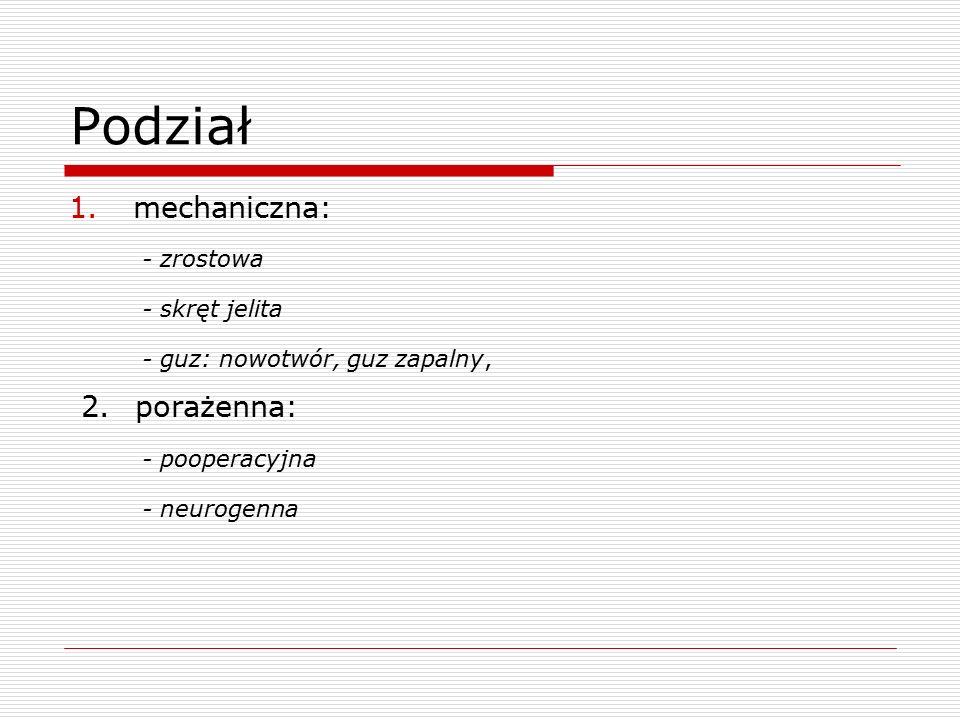 Podział 1.mechaniczna: - zrostowa - skręt jelita - guz: nowotwór, guz zapalny, 2. porażenna: - pooperacyjna - neurogenna