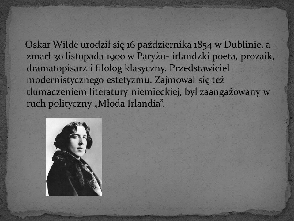 Oskar Wilde urodził się 16 października 1854 w Dublinie, a zmarł 30 listopada 1900 w Paryżu- irlandzki poeta, prozaik, dramatopisarz i filolog klasycz