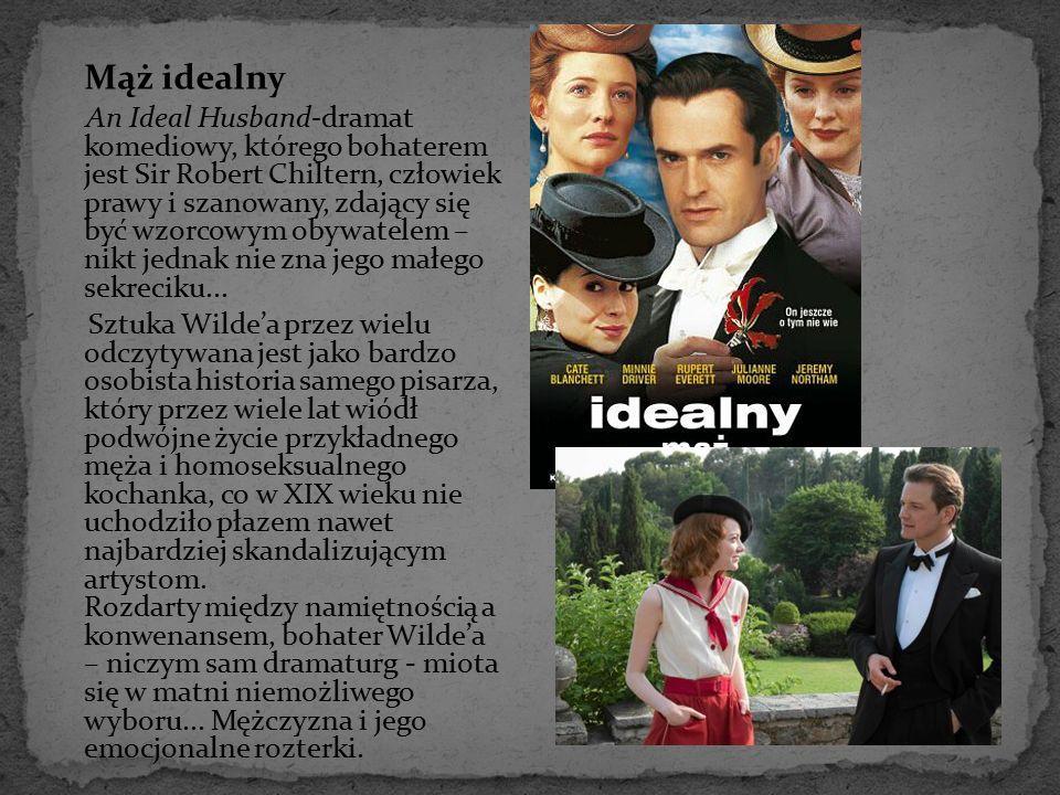 Mąż idealny An Ideal Husband-dramat komediowy, którego bohaterem jest Sir Robert Chiltern, człowiek prawy i szanowany, zdający się być wzorcowym obywa