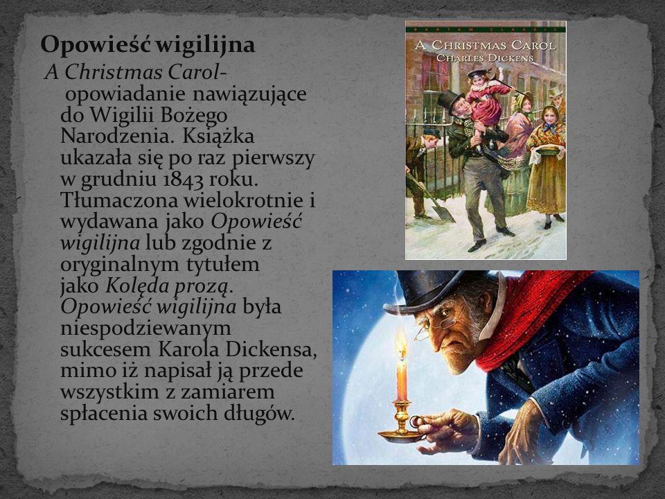 Opowieść wigilijna A Christmas Carol- opowiadanie nawiązujące do Wigilii Bożego Narodzenia. Książka ukazała się po raz pierwszy w grudniu 1843 roku. T