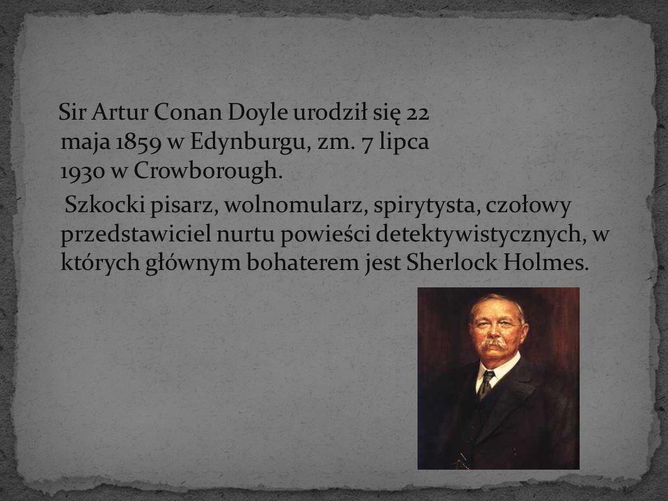 Sir Artur Conan Doyle urodził się 22 maja 1859 w Edynburgu, zm. 7 lipca 1930 w Crowborough. Szkocki pisarz, wolnomularz, spirytysta, czołowy przedstaw
