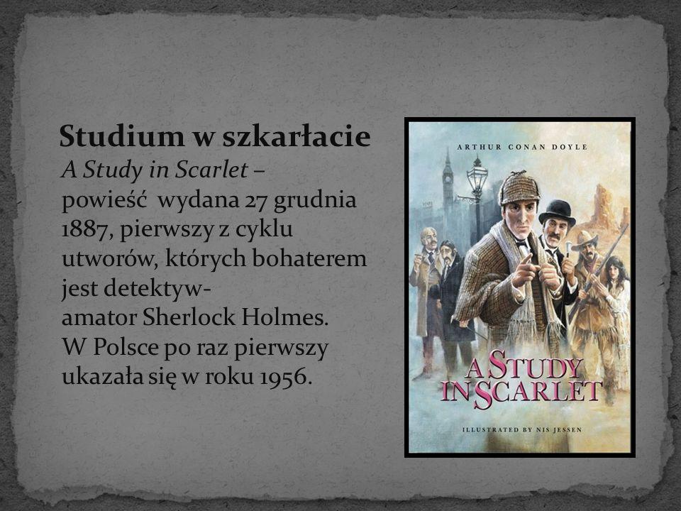 Studium w szkarłacie A Study in Scarlet – powieść wydana 27 grudnia 1887, pierwszy z cyklu utworów, których bohaterem jest detektyw- amator Sherlock H