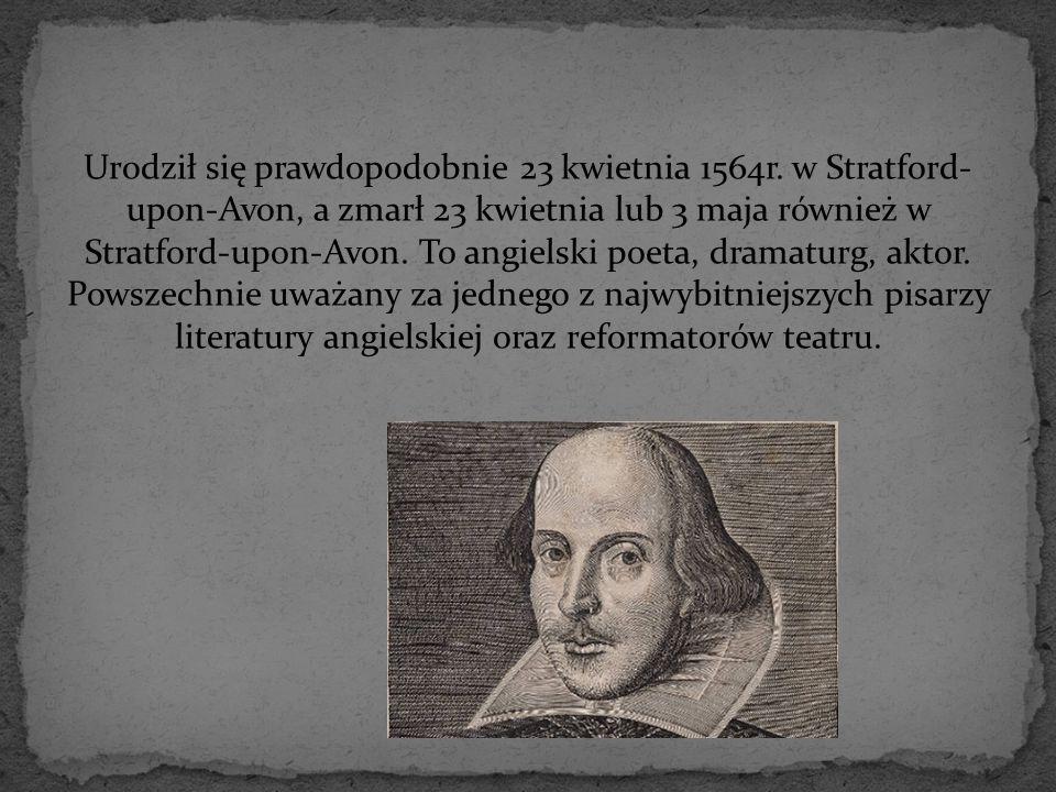 Urodził się prawdopodobnie 23 kwietnia 1564r. w Stratford- upon-Avon, a zmarł 23 kwietnia lub 3 maja również w Stratford-upon-Avon. To angielski poeta