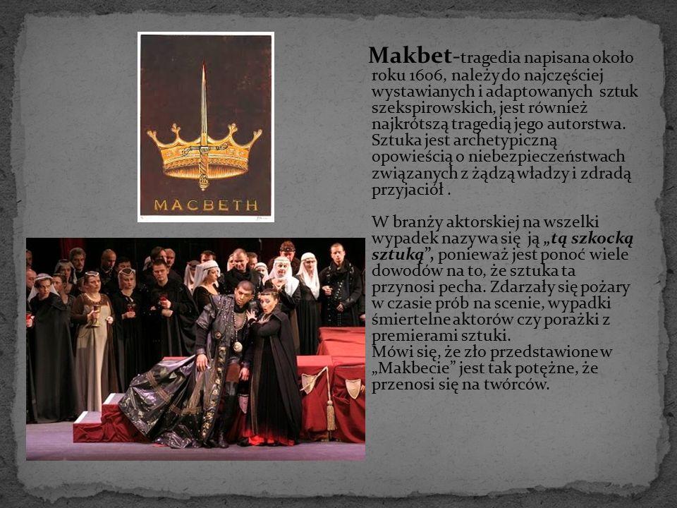Makbet - tragedia napisana około roku 1606, należy do najczęściej wystawianych i adaptowanych sztuk szekspirowskich, jest również najkrótszą tragedią
