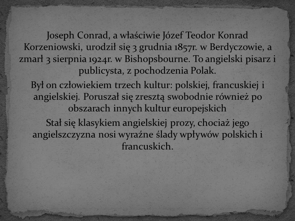 Joseph Conrad, a właściwie Józef Teodor Konrad Korzeniowski, urodził się 3 grudnia 1857r. w Berdyczowie, a zmarł 3 sierpnia 1924r. w Bishopsbourne. To