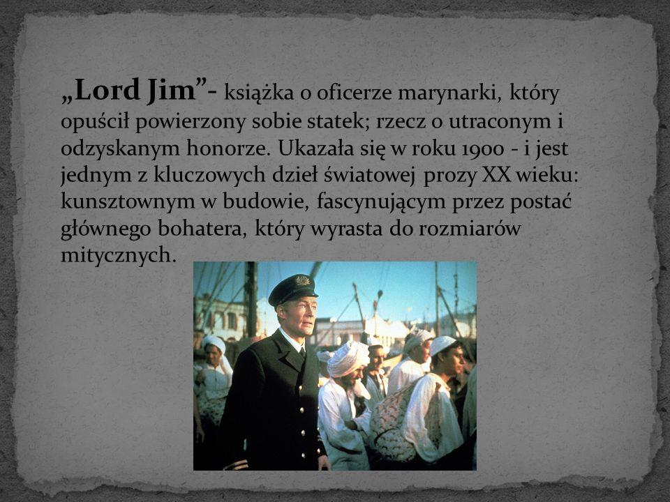 """""""Lord Jim""""- książka o oficerze marynarki, który opuścił powierzony sobie statek; rzecz o utraconym i odzyskanym honorze. Ukazała się w roku 1900 - i j"""