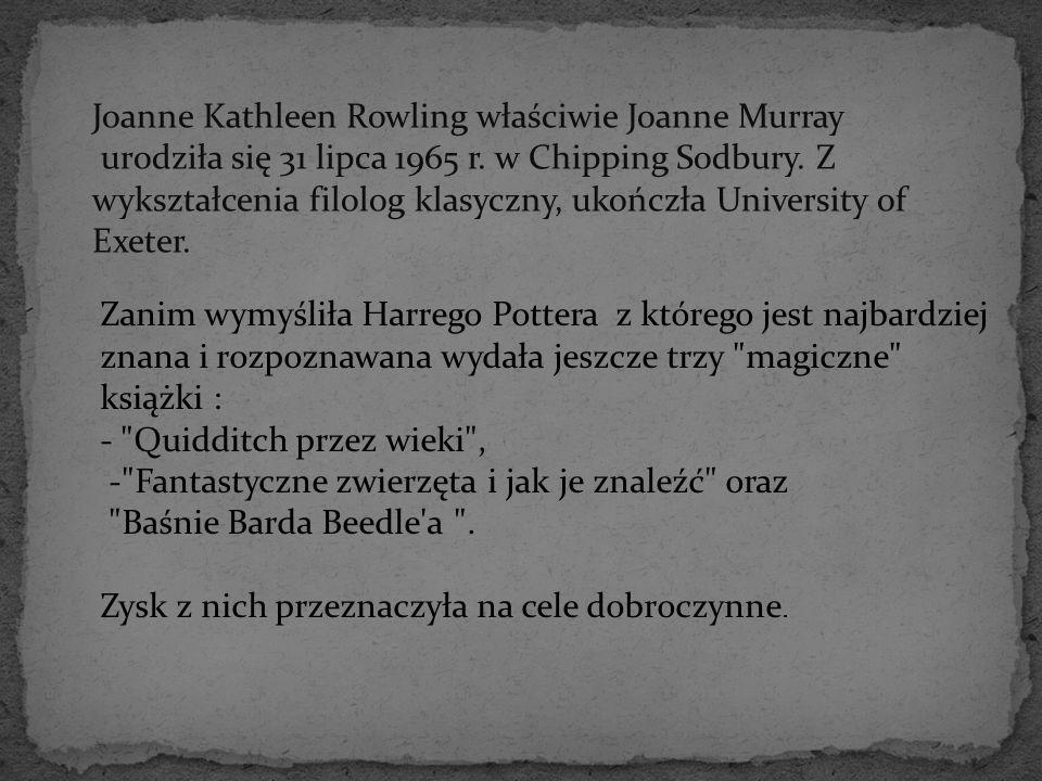 Joanne Kathleen Rowling właściwie Joanne Murray urodziła się 31 lipca 1965 r. w Chipping Sodbury. Z wykształcenia filolog klasyczny, ukończła Universi