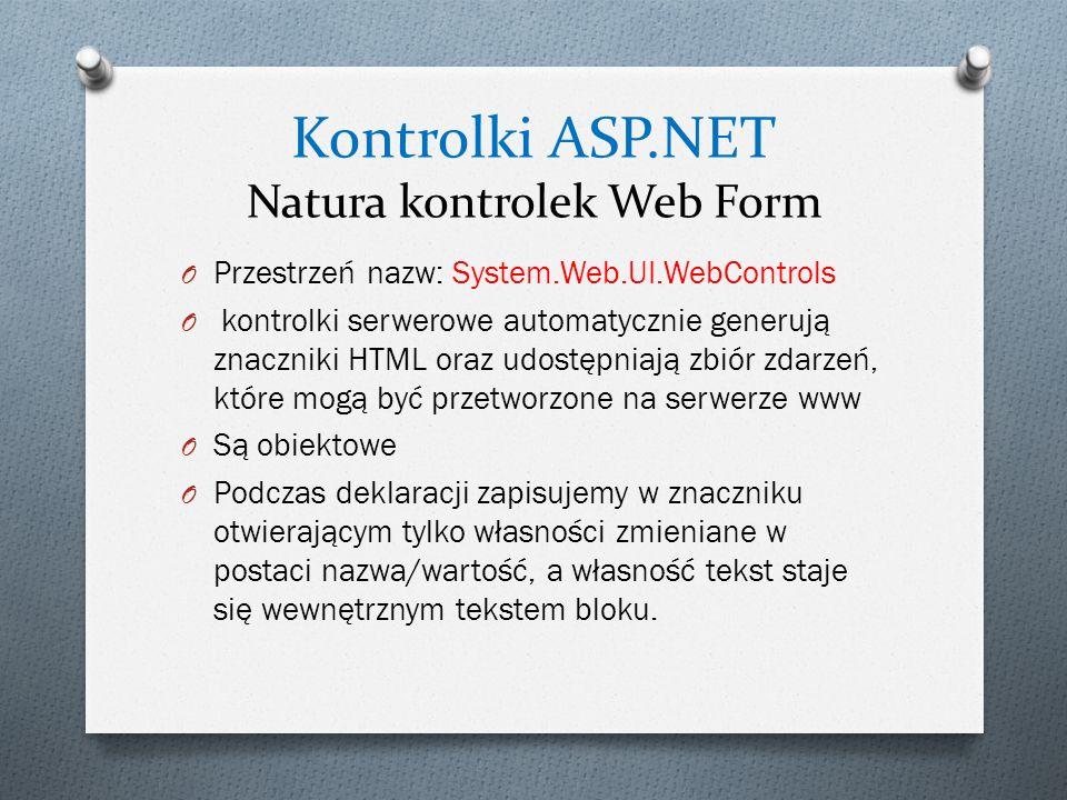 Kontrolki ASP.NET Natura kontrolek Web Form O Przestrzeń nazw: System.Web.UI.WebControls O kontrolki serwerowe automatycznie generują znaczniki HTML oraz udostępniają zbiór zdarzeń, które mogą być przetworzone na serwerze www O Są obiektowe O Podczas deklaracji zapisujemy w znaczniku otwierającym tylko własności zmieniane w postaci nazwa/wartość, a własność tekst staje się wewnętrznym tekstem bloku.