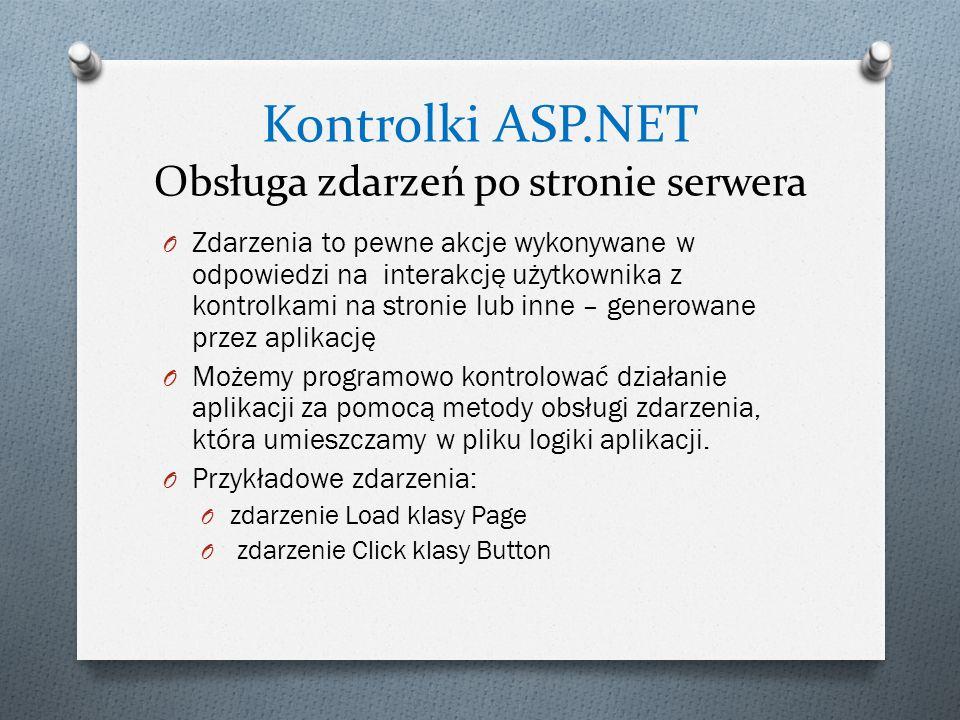 Kontrolki ASP.NET Obsługa zdarzeń po stronie serwera O Zdarzenia to pewne akcje wykonywane w odpowiedzi na interakcję użytkownika z kontrolkami na stronie lub inne – generowane przez aplikację O Możemy programowo kontrolować działanie aplikacji za pomocą metody obsługi zdarzenia, która umieszczamy w pliku logiki aplikacji.