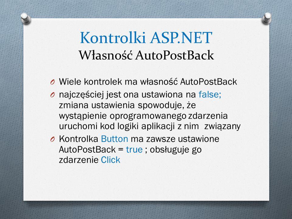 Kontrolki ASP.NET Własność AutoPostBack O Wiele kontrolek ma własność AutoPostBack O najczęściej jest ona ustawiona na false; zmiana ustawienia spowoduje, że wystąpienie oprogramowanego zdarzenia uruchomi kod logiki aplikacji z nim związany O Kontrolka Button ma zawsze ustawione AutoPostBack = true ; obsługuje go zdarzenie Click