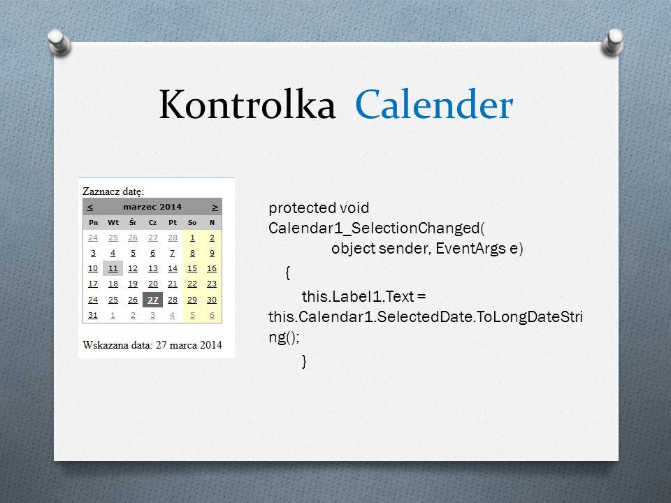 Kontrolka Calender protected void Calendar1_SelectionChanged( object sender, EventArgs e) { this.Label1.Text = this.Calendar1.SelectedDate.ToLongDateStri ng(); }