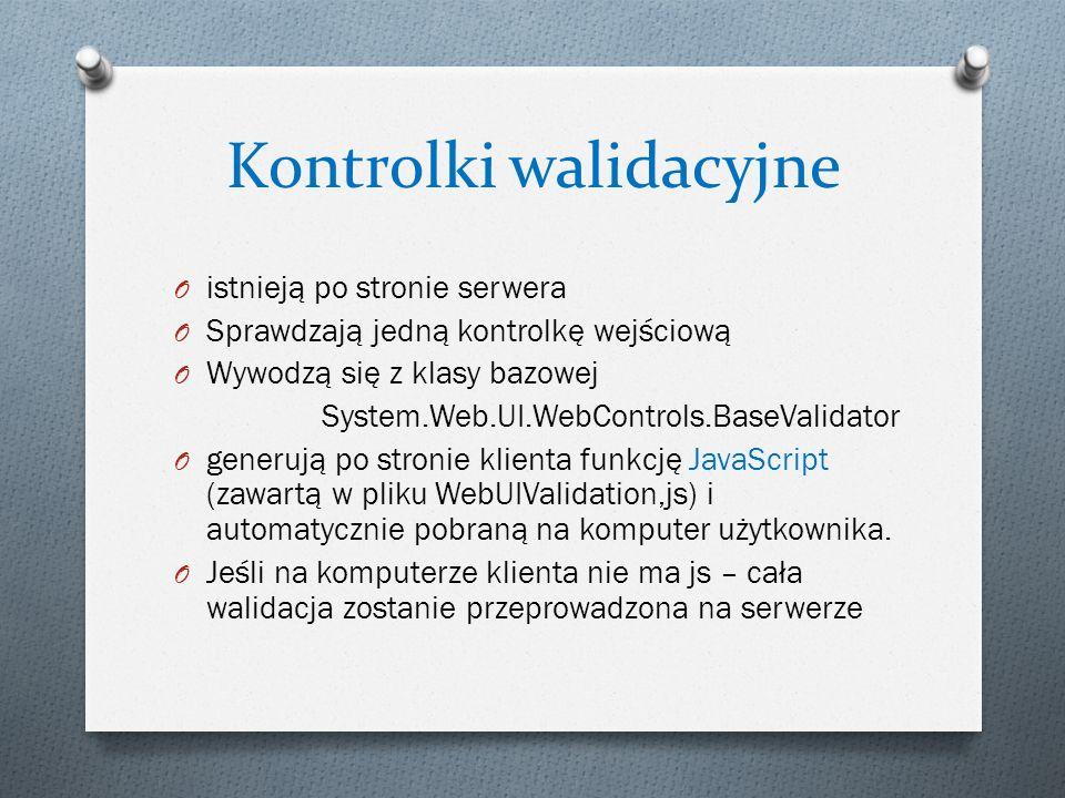 Kontrolki walidacyjne O istnieją po stronie serwera O Sprawdzają jedną kontrolkę wejściową O Wywodzą się z klasy bazowej System.Web.UI.WebControls.BaseValidator O generują po stronie klienta funkcję JavaScript (zawartą w pliku WebUIValidation,js) i automatycznie pobraną na komputer użytkownika.
