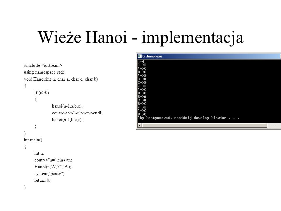 Wieże Hanoi - implementacja #include using namespace std; void Hanoi(int n, char a, char c, char b) { if (n>0) { hanoi(n-1,a,b,c); cout <<c<<endl; hanoi(n-1,b,c,a); } int main() { int n; cout >n; Hanoi(n, A , C , B ); system( pause ); return 0; }